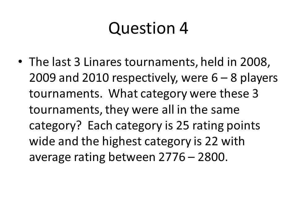 Question 4 The last 3 Linares tournaments, held in 2008, 2009 and 2010 respectively, were 6 – 8 players tournaments.