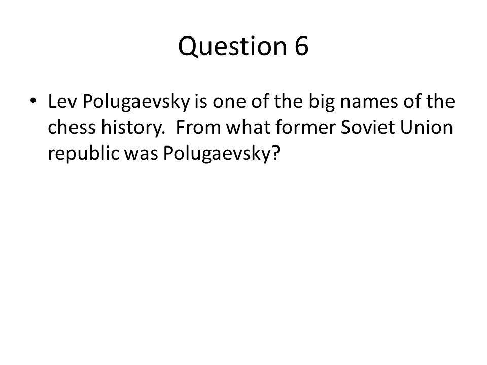 Question 6 Lev Polugaevsky is one of the big names of the chess history.