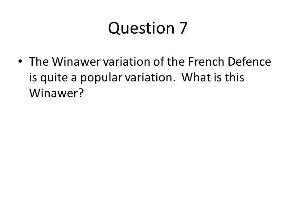 Question 7 The Winawer variation of the French Defence is quite a popular variation.