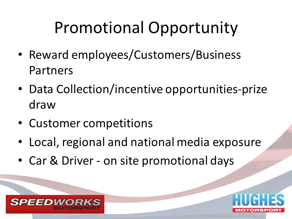 Promotional Opportunity Reward employees/Customers/Business Partners Data Collection/incentive opportunities-prize draw Customer competitions Local, regional and national media exposure Car & Driver - on site promotional days