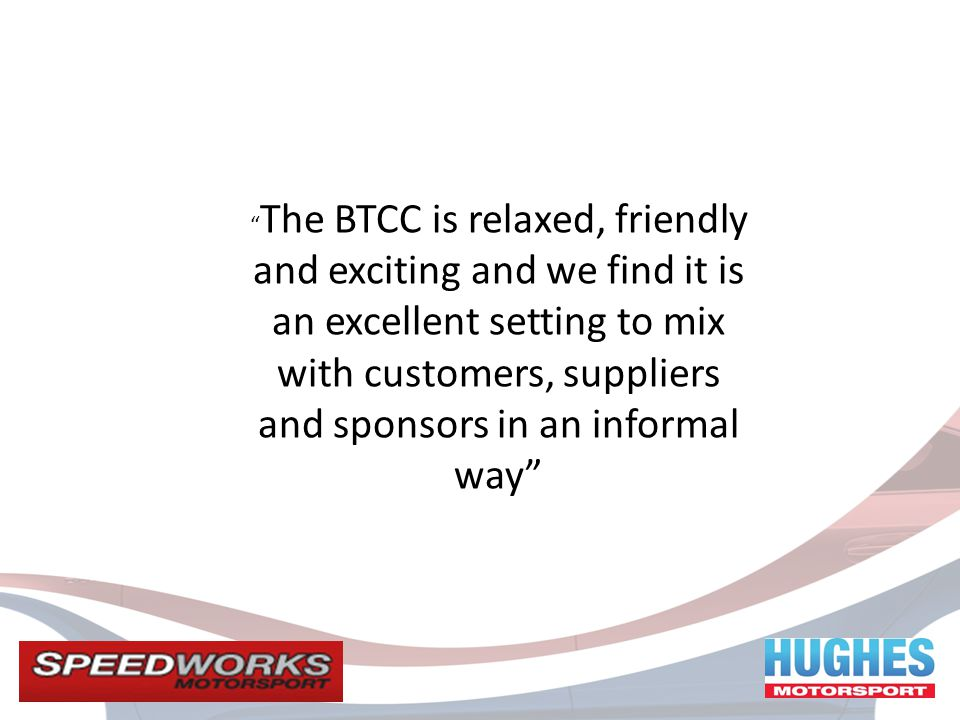 The BTCC is relaxed, friendly and exciting and we find it is an excellent setting to mix with customers, suppliers and sponsors in an informal way