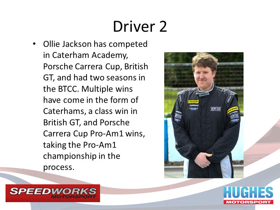 Driver 2 Ollie Jackson has competed in Caterham Academy, Porsche Carrera Cup, British GT, and had two seasons in the BTCC.
