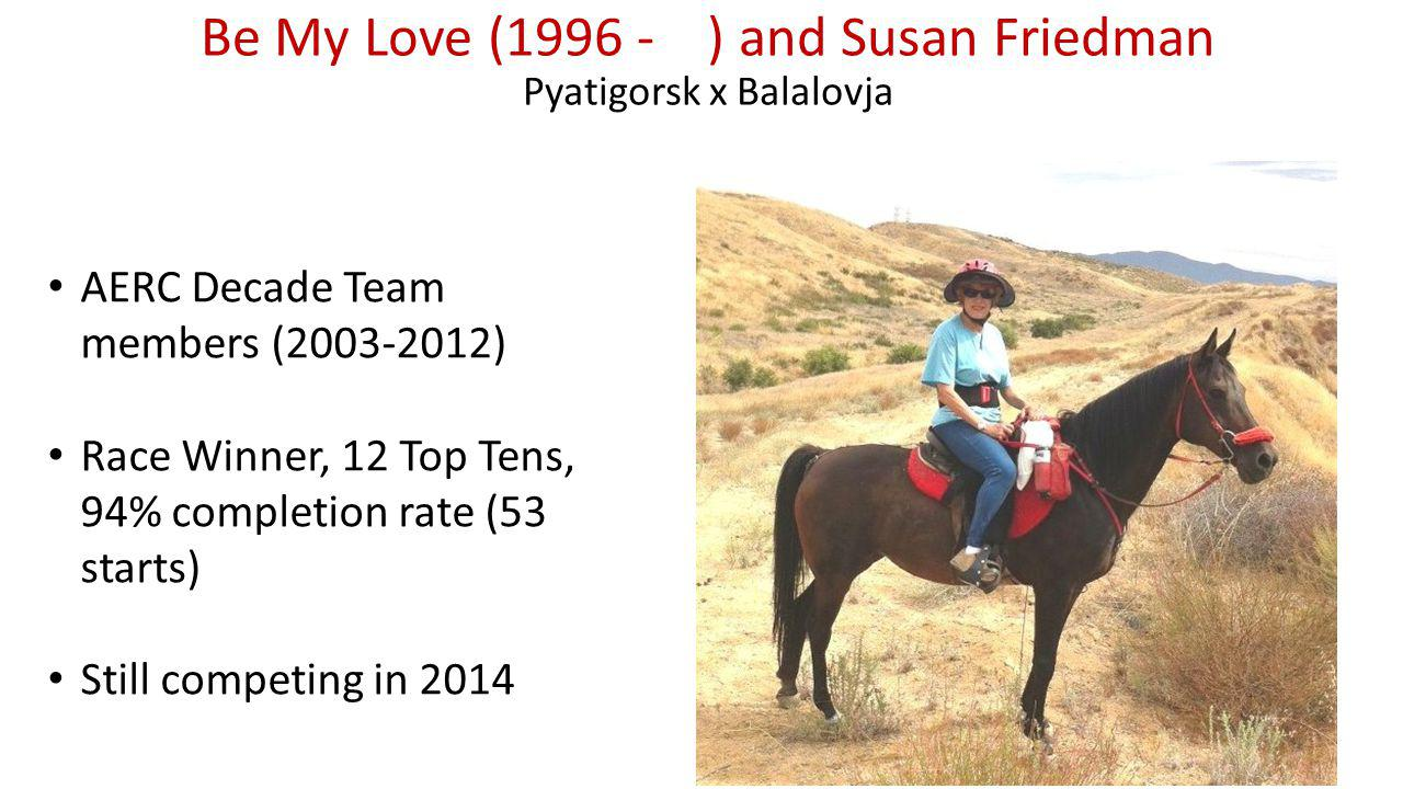Be My Love (1996 - ) and Susan Friedman Pyatigorsk x Balalovja AERC Decade Team members (2003-2012) Race Winner, 12 Top Tens, 94% completion rate (53 starts) Still competing in 2014