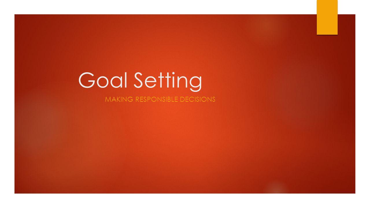 Goal Setting MAKING RESPONSIBLE DECISIONS
