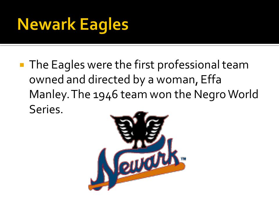 The Eagles were the first professional team owned and directed by a woman, Effa Manley.
