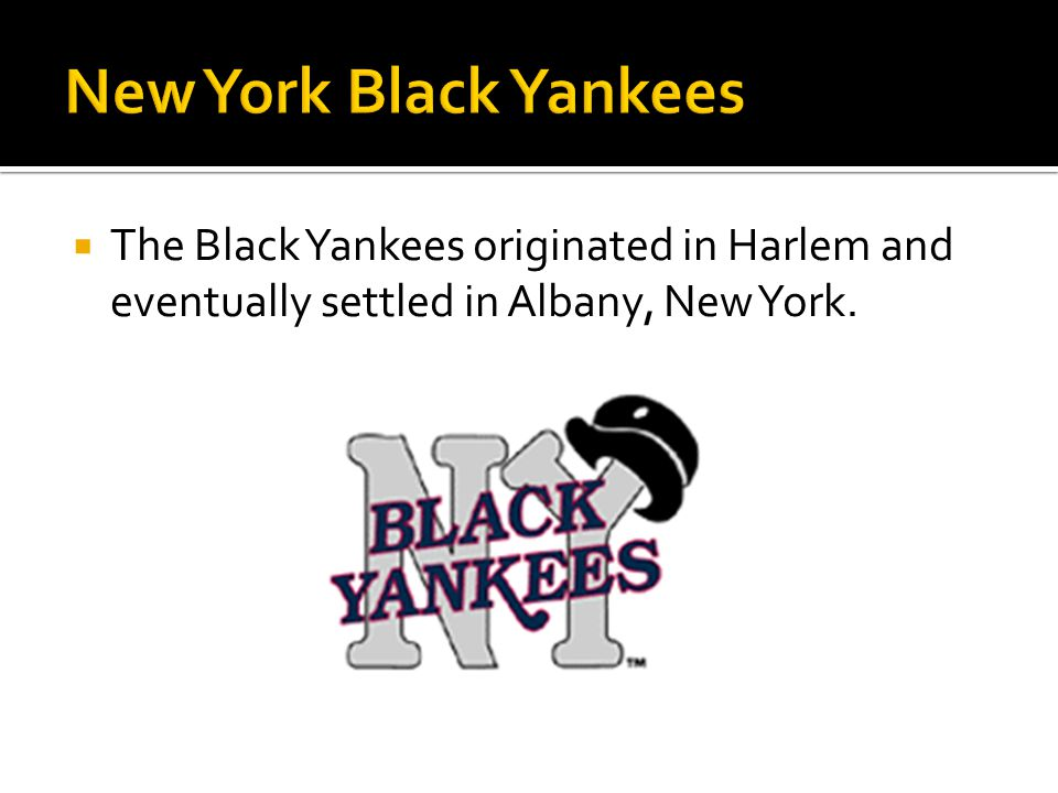 The Black Yankees originated in Harlem and eventually settled in Albany, New York.
