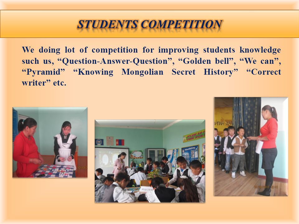 We doing lot of competition for improving students knowledge such us, Question-Answer-Question, Golden bell, We can, Pyramid Knowing Mongolian Secret History Correct writer etc.