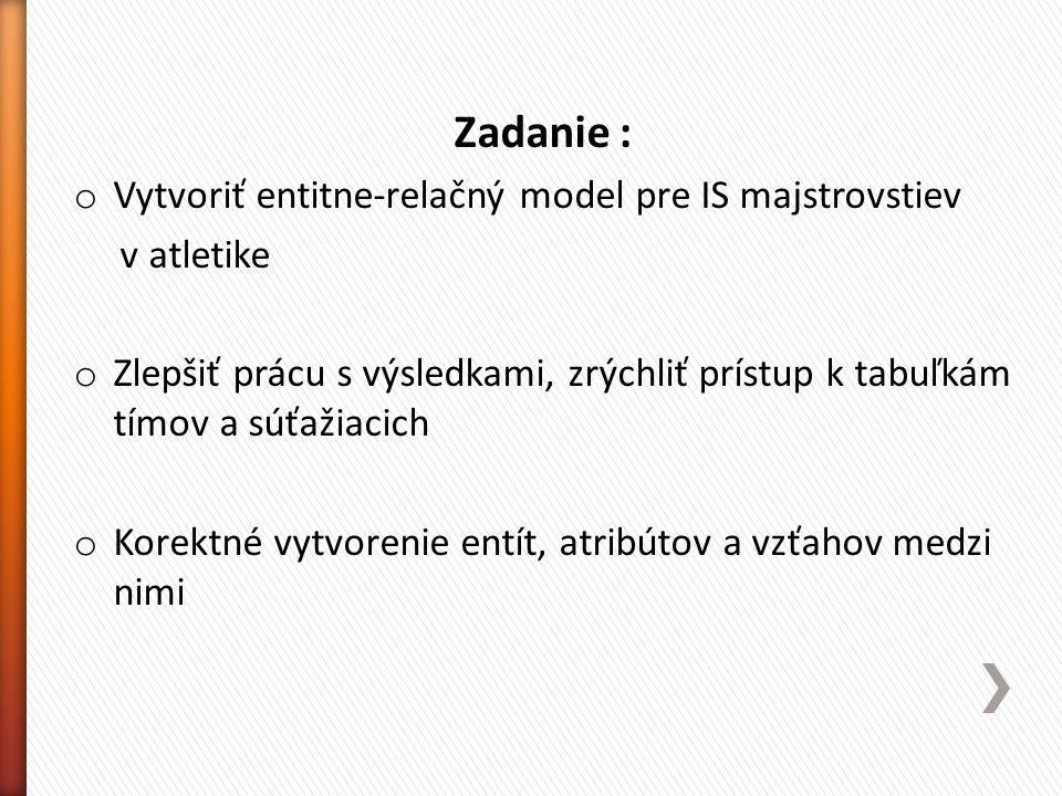 Zadanie : o Vytvoriť entitne-relačný model pre IS majstrovstiev v atletike o Zlepšiť prácu s výsledkami, zrýchliť prístup k tabuľkám tímov a súťažiaci