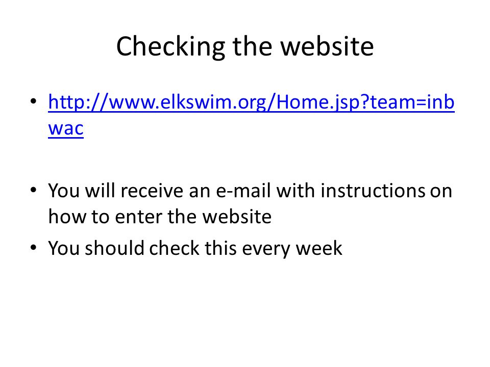 Checking the website http://www.elkswim.org/Home.jsp team=inb wac http://www.elkswim.org/Home.jsp team=inb wac You will receive an e-mail with instructions on how to enter the website You should check this every week