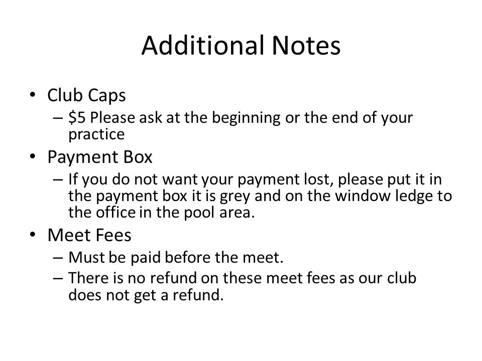 Additional Notes Club Caps – $5 Please ask at the beginning or the end of your practice Payment Box – If you do not want your payment lost, please put it in the payment box it is grey and on the window ledge to the office in the pool area.