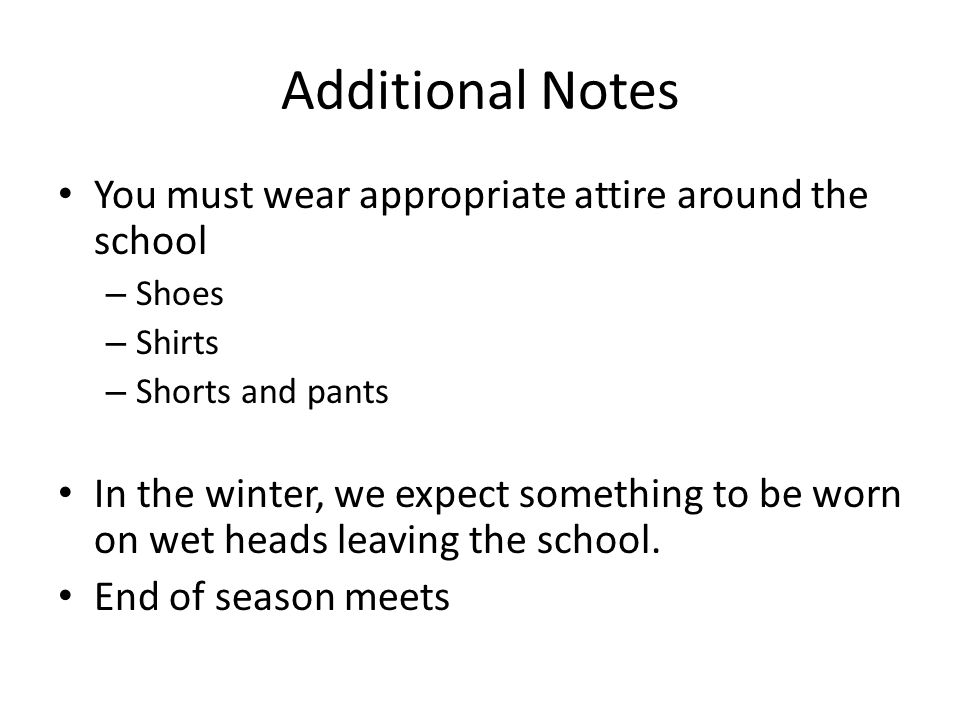 Additional Notes You must wear appropriate attire around the school – Shoes – Shirts – Shorts and pants In the winter, we expect something to be worn on wet heads leaving the school.
