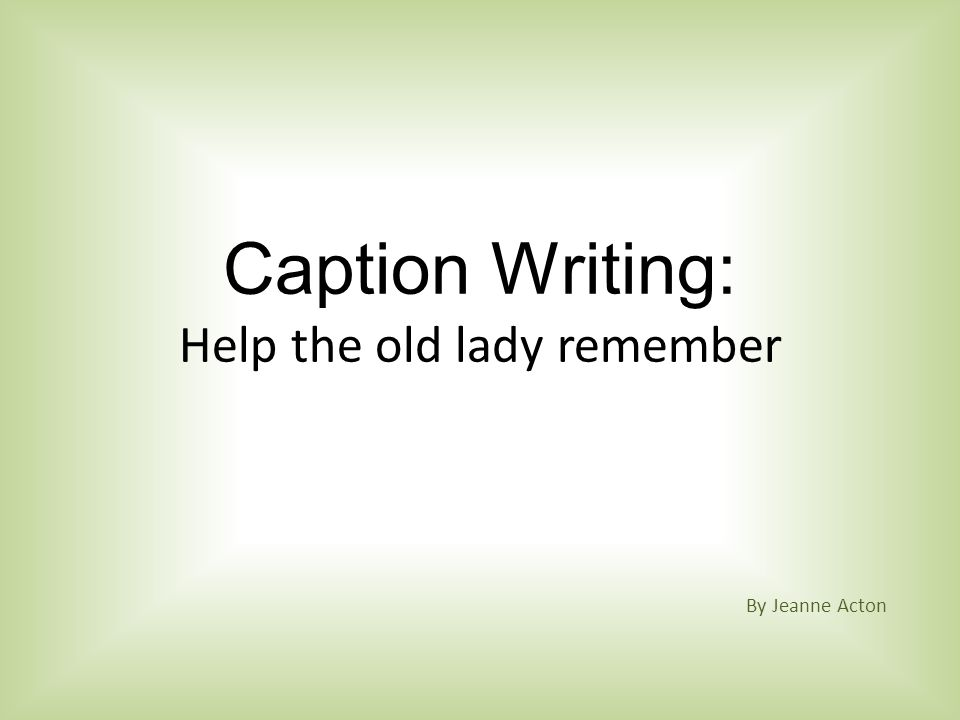 Caption Writing: Help the old lady remember By Jeanne Acton