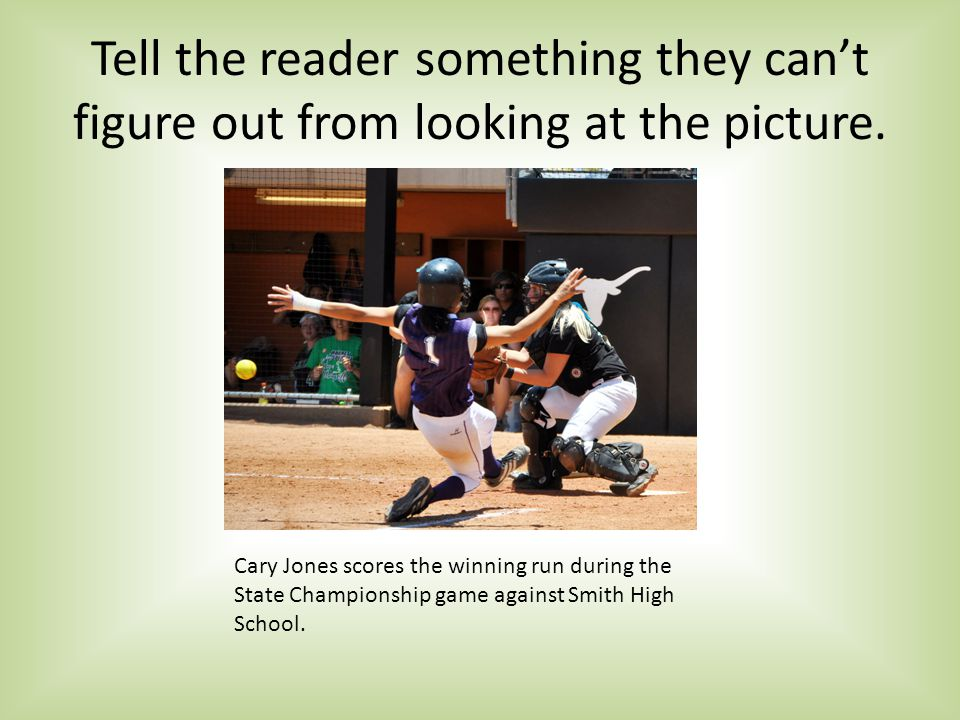 Tell the reader something they cant figure out from looking at the picture.