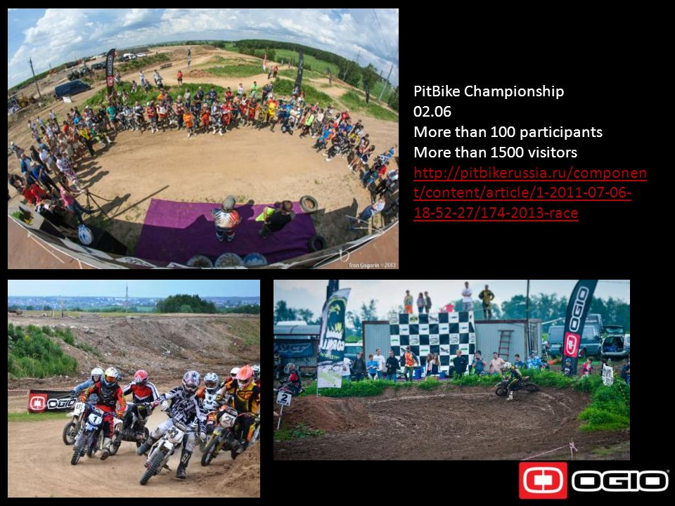PitBike Championship 02.06 More than 100 participants More than 1500 visitors http://pitbikerussia.ru/componen t/content/article/1-2011-07-06- 18-52-2