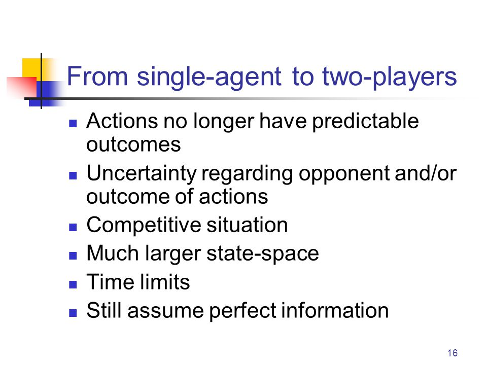 16 From single-agent to two-players Actions no longer have predictable outcomes Uncertainty regarding opponent and/or outcome of actions Competitive s