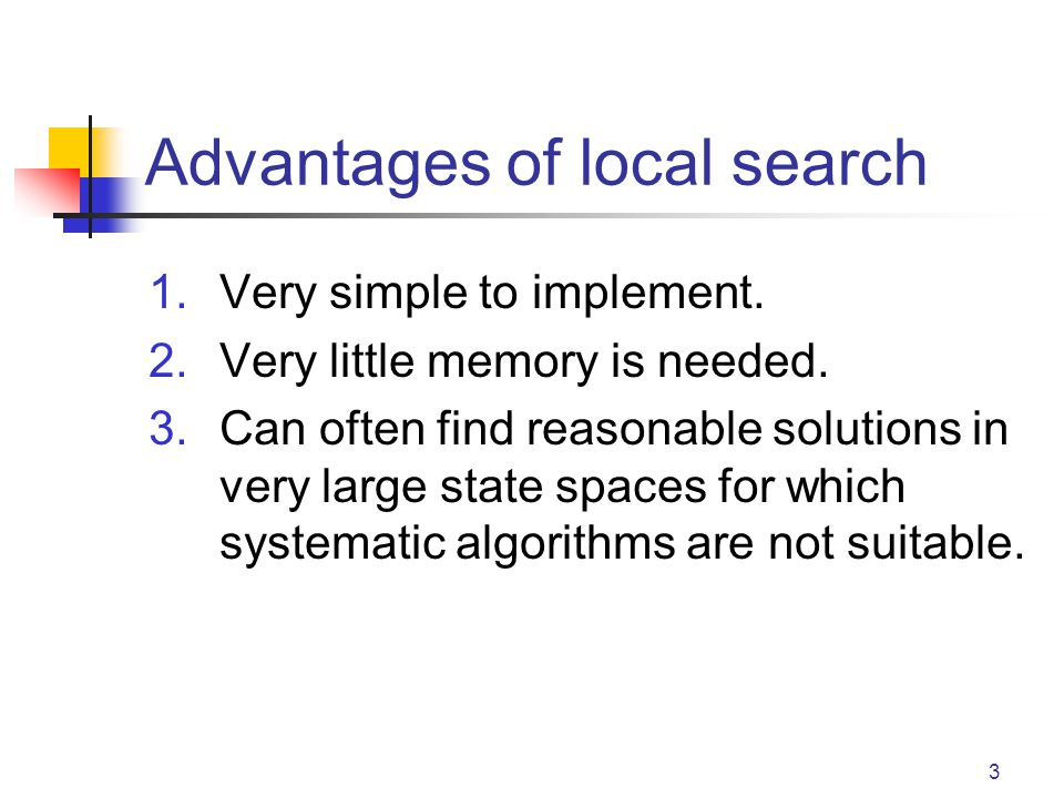 3 Advantages of local search 1.Very simple to implement. 2.Very little memory is needed. 3.Can often find reasonable solutions in very large state spa