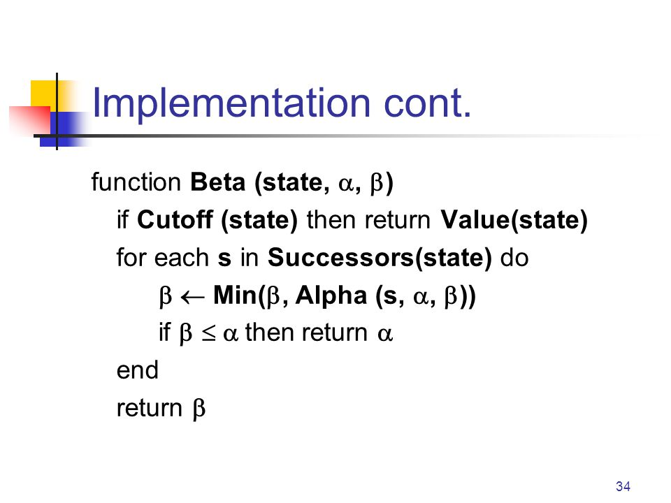 34 Implementation cont. function Beta (state,, ) if Cutoff (state) then return Value(state) for each s in Successors(state) do Min(, Alpha (s,, )) if