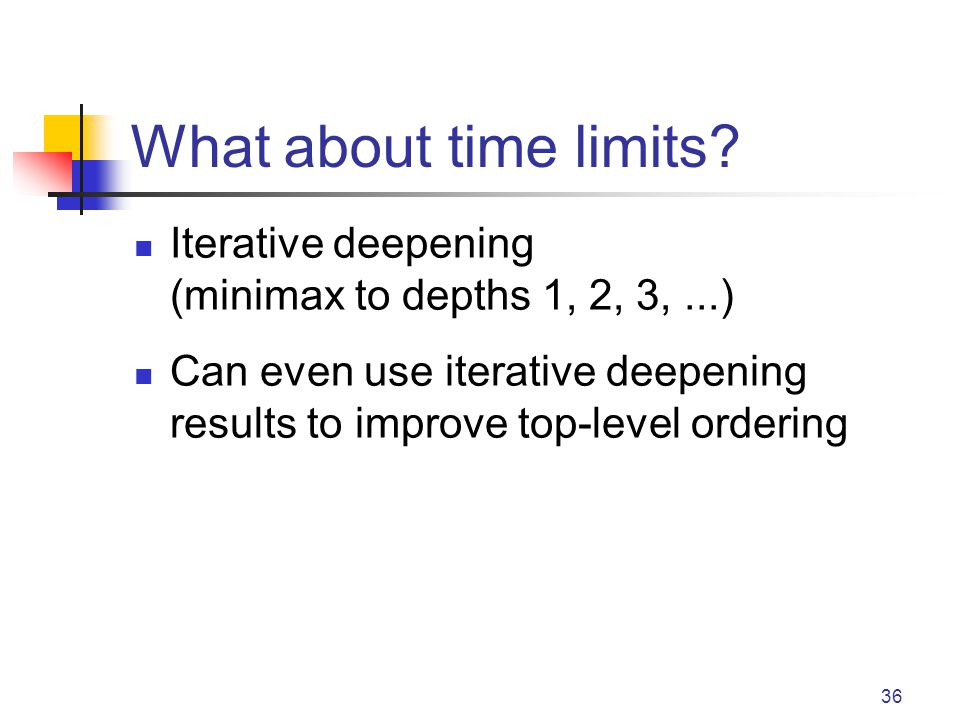 36 What about time limits? Iterative deepening (minimax to depths 1, 2, 3,...) Can even use iterative deepening results to improve top-level ordering