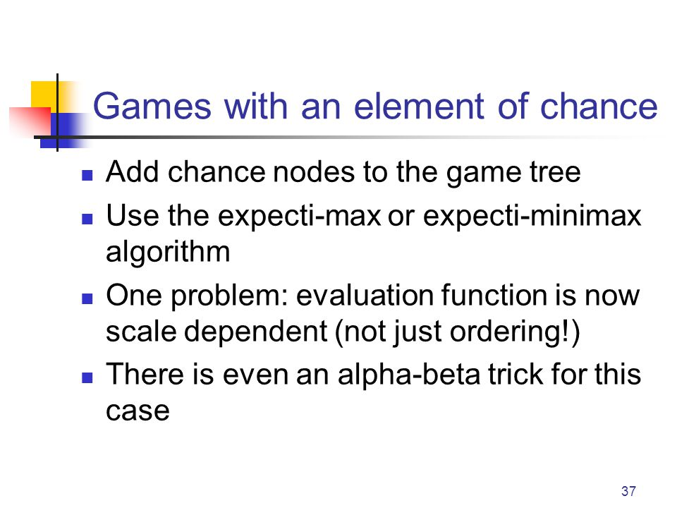 37 Games with an element of chance Add chance nodes to the game tree Use the expecti-max or expecti-minimax algorithm One problem: evaluation function