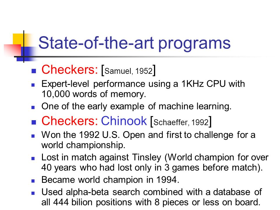 41 State-of-the-art programs Checkers: [ Samuel, 1952 ] Expert-level performance using a 1KHz CPU with 10,000 words of memory. One of the early exampl