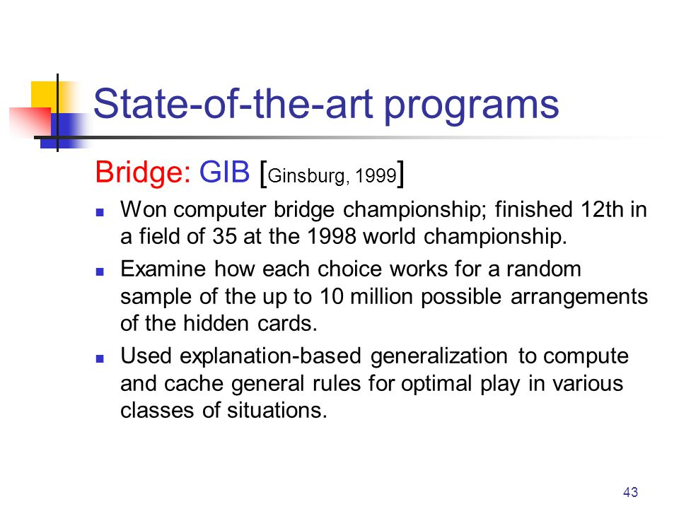 43 State-of-the-art programs Bridge: GIB [ Ginsburg, 1999 ] Won computer bridge championship; finished 12th in a field of 35 at the 1998 world champio