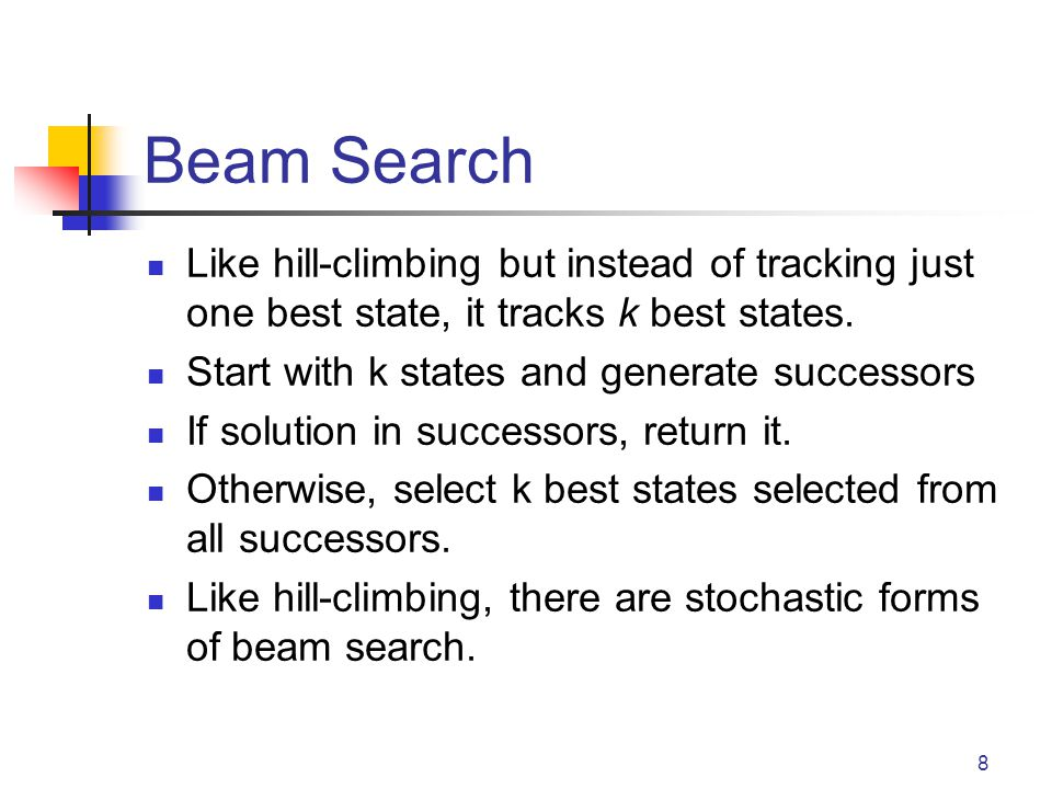 Beam Search Like hill-climbing but instead of tracking just one best state, it tracks k best states. Start with k states and generate successors If so