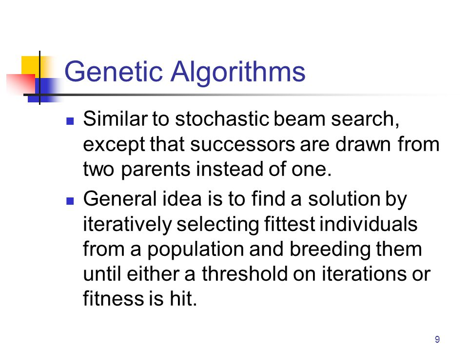 Genetic Algorithms Similar to stochastic beam search, except that successors are drawn from two parents instead of one. General idea is to find a solu
