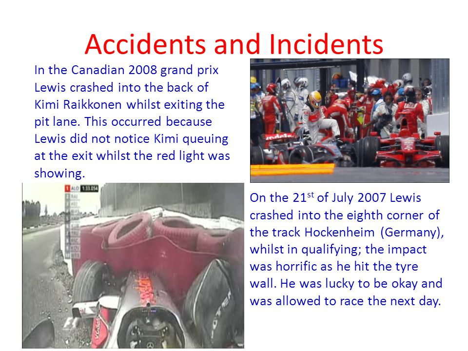 Accidents and Incidents In the Canadian 2008 grand prix Lewis crashed into the back of Kimi Raikkonen whilst exiting the pit lane.