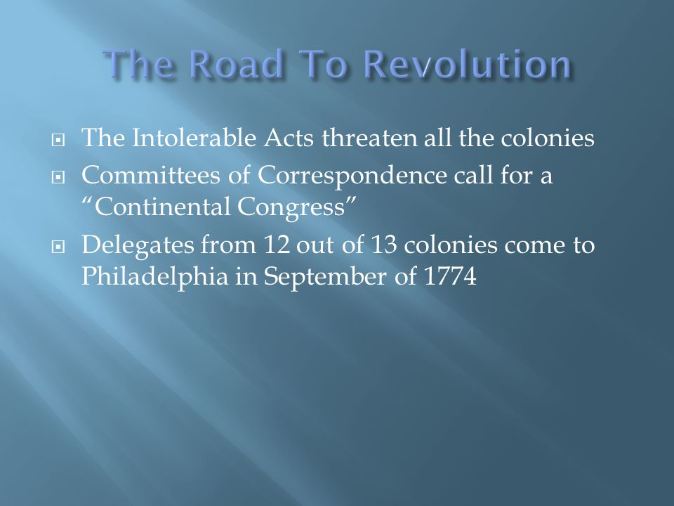 The Intolerable Acts threaten all the colonies Committees of Correspondence call for a Continental Congress Delegates from 12 out of 13 colonies come to Philadelphia in September of 1774