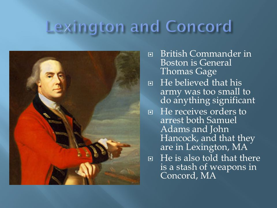 British Commander in Boston is General Thomas Gage He believed that his army was too small to do anything significant He receives orders to arrest both Samuel Adams and John Hancock, and that they are in Lexington, MA He is also told that there is a stash of weapons in Concord, MA