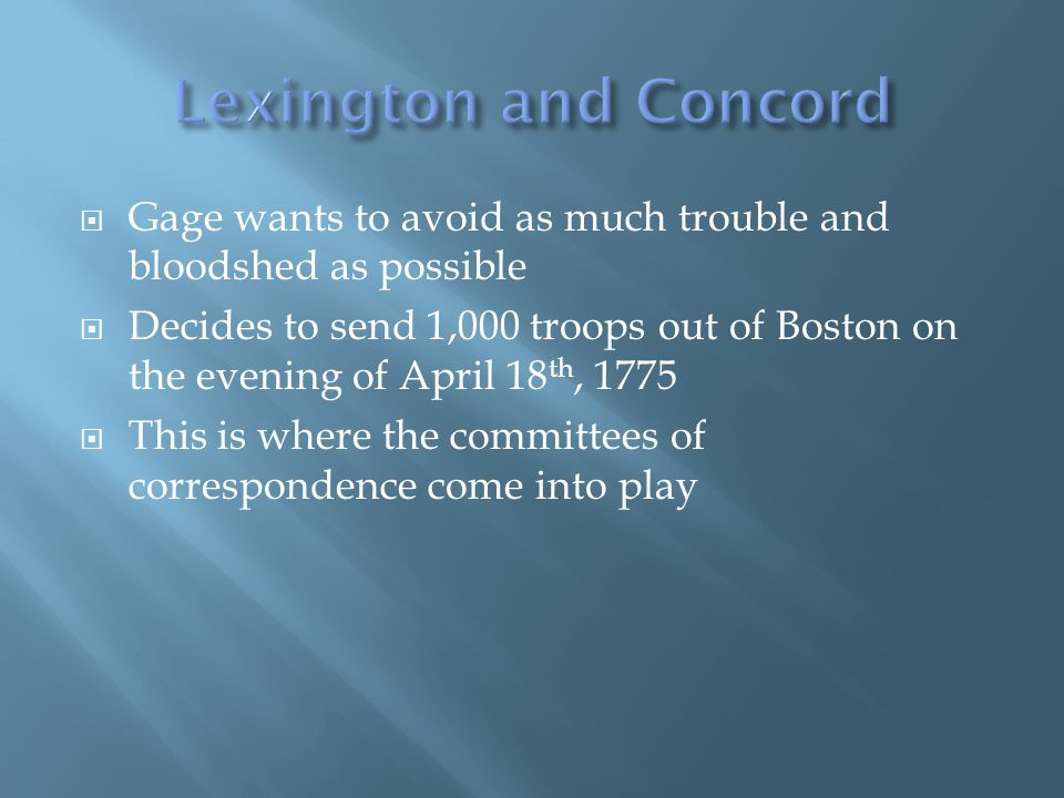 Gage wants to avoid as much trouble and bloodshed as possible Decides to send 1,000 troops out of Boston on the evening of April 18 th, 1775 This is where the committees of correspondence come into play