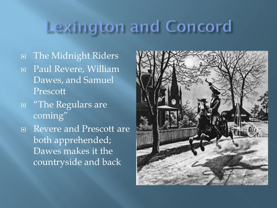 The Midnight Riders Paul Revere, William Dawes, and Samuel Prescott The Regulars are coming Revere and Prescott are both apprehended; Dawes makes it the countryside and back