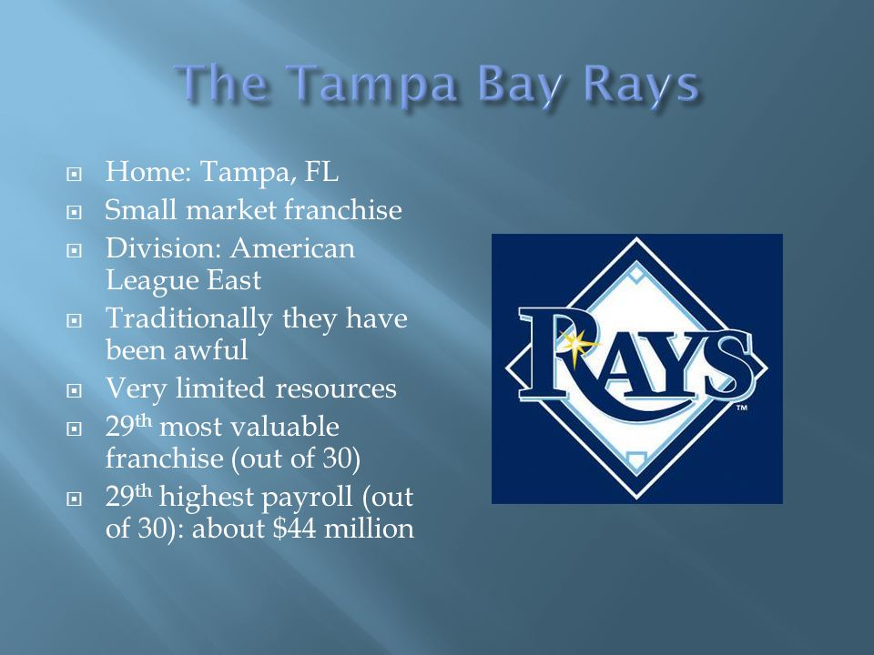 Home: Tampa, FL Small market franchise Division: American League East Traditionally they have been awful Very limited resources 29 th most valuable fr