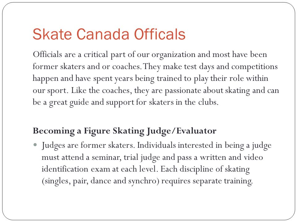 Skate Canada Officals Officials are a critical part of our organization and most have been former skaters and or coaches.