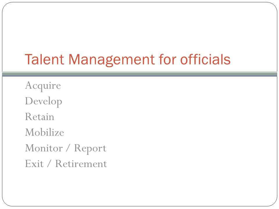 Talent Management for officials Acquire Develop Retain Mobilize Monitor / Report Exit / Retirement