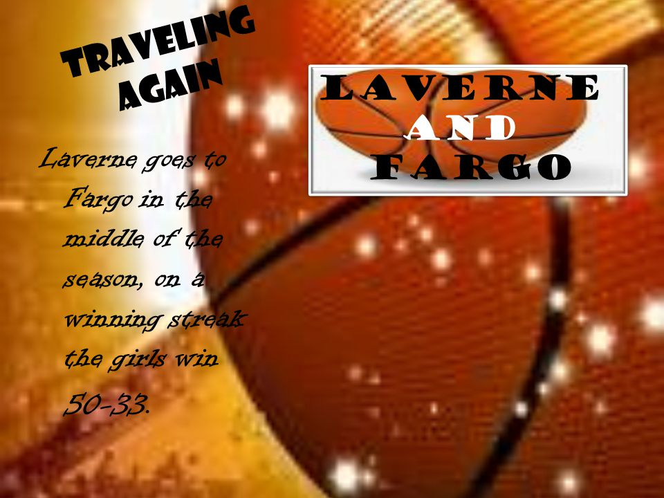 Traveling Again Laverne goes to Fargo in the middle of the season, on a winning streak the girls win 50-33. Laverne and Fargo Laverne and Fargo