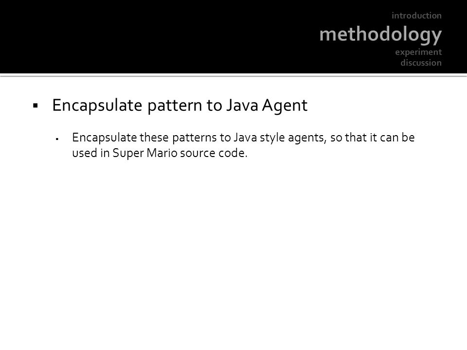 Encapsulate pattern to Java Agent Encapsulate these patterns to Java style agents, so that it can be used in Super Mario source code.