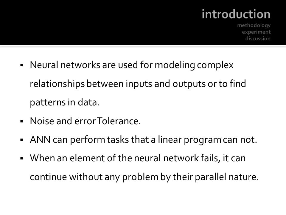 Neural networks are used for modeling complex relationships between inputs and outputs or to find patterns in data. Noise and error Tolerance. ANN can