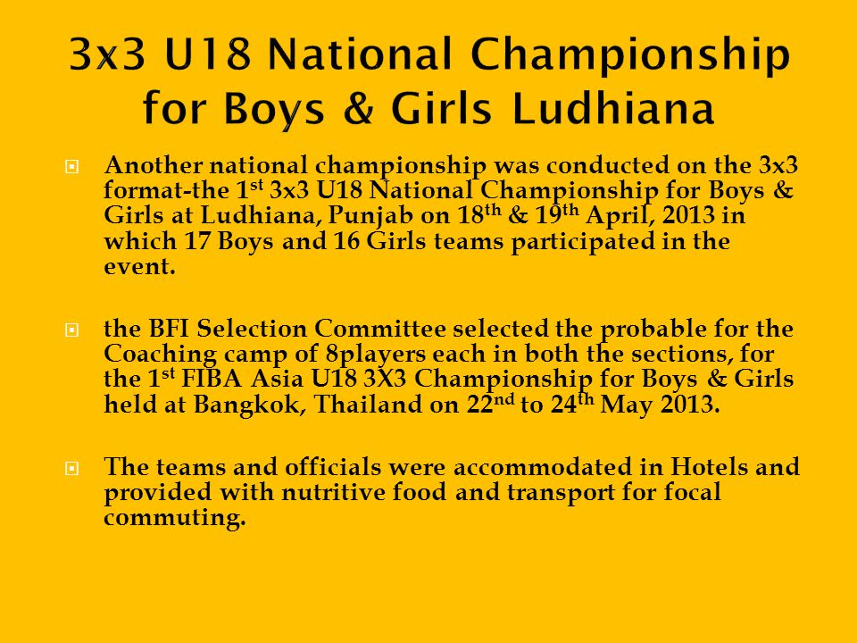 Another national championship was conducted on the 3x3 format-the 1 st 3x3 U18 National Championship for Boys & Girls at Ludhiana, Punjab on 18 th & 19 th April, 2013 in which 17 Boys and 16 Girls teams participated in the event.