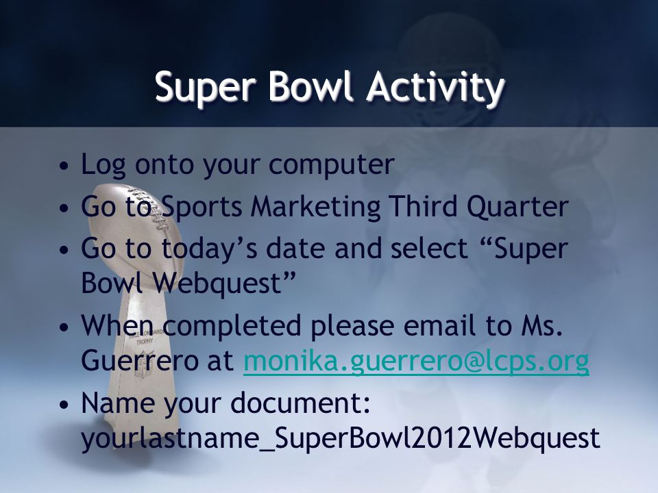 Super Bowl Activity Log onto your computer Go to Sports Marketing Third Quarter Go to todays date and select Super Bowl Webquest When completed please email to Ms.