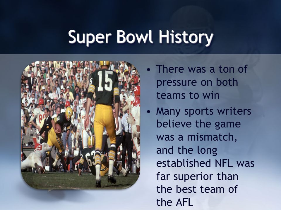 Super Bowl History There was a ton of pressure on both teams to win Many sports writers believe the game was a mismatch, and the long established NFL was far superior than the best team of the AFL
