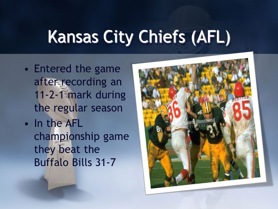 Kansas City Chiefs (AFL) Entered the game after recording an 11-2-1 mark during the regular season In the AFL championship game they beat the Buffalo Bills 31-7