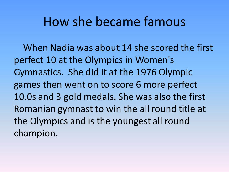 How she became famous When Nadia was about 14 she scored the first perfect 10 at the Olympics in Women's Gymnastics. She did it at the 1976 Olympic ga