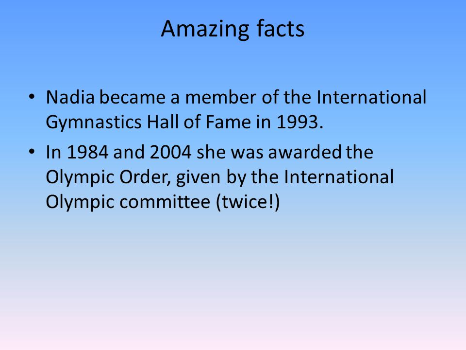 Amazing facts Nadia became a member of the International Gymnastics Hall of Fame in 1993. In 1984 and 2004 she was awarded the Olympic Order, given by