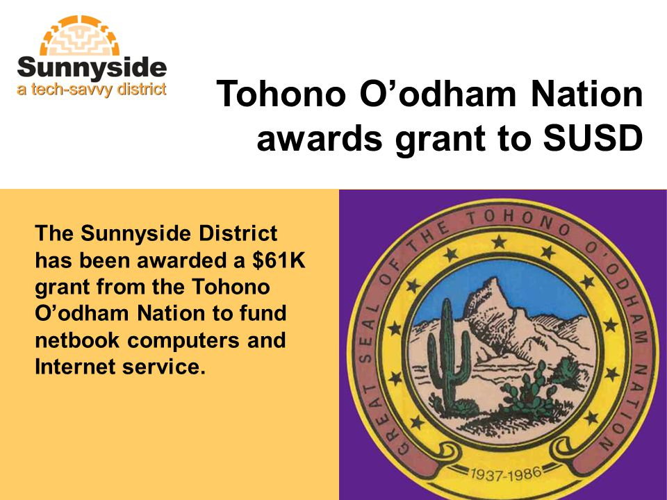 The Sunnyside District has been awarded a $61K grant from the Tohono Oodham Nation to fund netbook computers and Internet service. Tohono Oodham Natio
