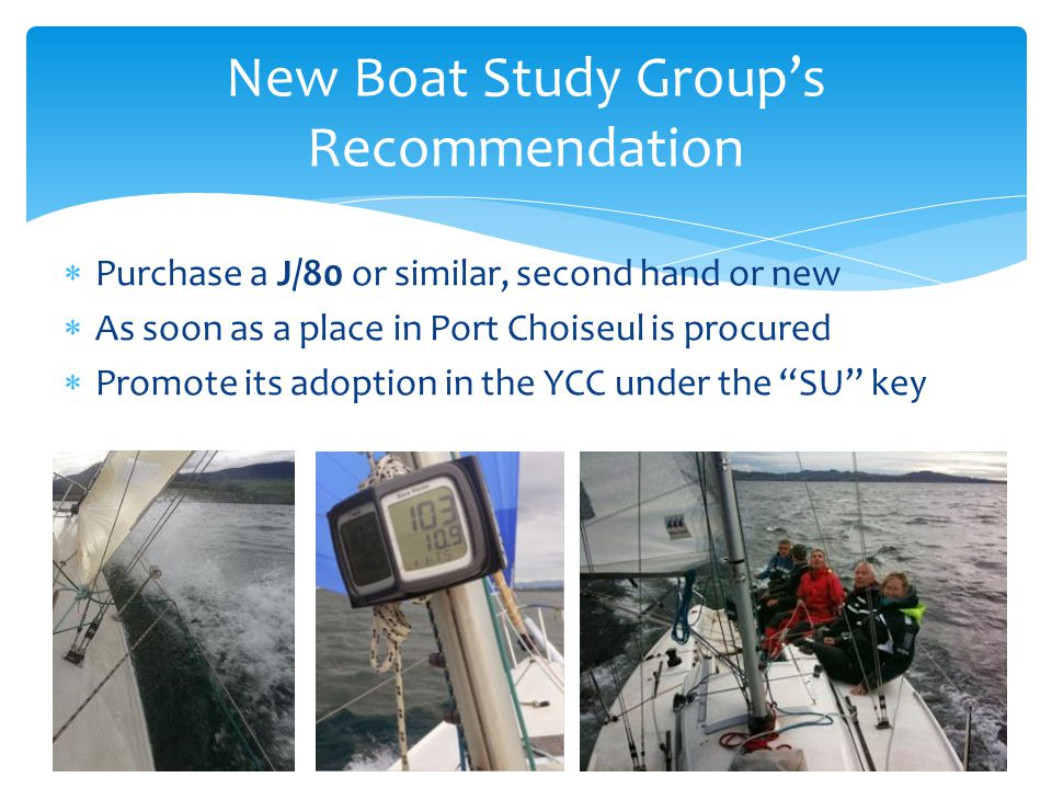 Purchase a J/80 or similar, second hand or new As soon as a place in Port Choiseul is procured Promote its adoption in the YCC under the SU key New Boat Study Groups Recommendation