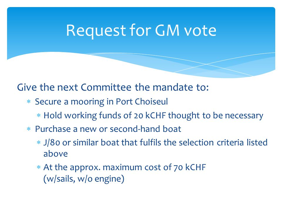 Give the next Committee the mandate to: Secure a mooring in Port Choiseul Hold working funds of 20 kCHF thought to be necessary Purchase a new or second-hand boat J/80 or similar boat that fulfils the selection criteria listed above At the approx.