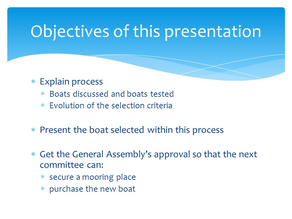 Explain process Boats discussed and boats tested Evolution of the selection criteria Present the boat selected within this process Get the General Assemblys approval so that the next committee can: secure a mooring place purchase the new boat Objectives of this presentation