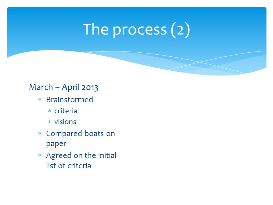 March – April 2013 Brainstormed criteria visions Compared boats on paper Agreed on the initial list of criteria The process (2)