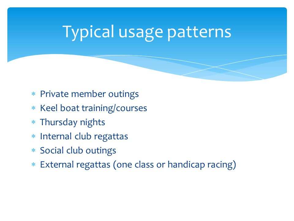 Private member outings Keel boat training/courses Thursday nights Internal club regattas Social club outings External regattas (one class or handicap racing) Typical usage patterns